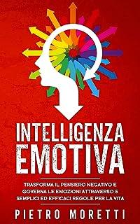 Intelligenza Emotiva: Trasforma il Pensiero Negativo e Governa le Emozioni attraverso 5 Semplici ed Efficaci Regole per la...