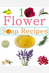 10 Easy Homemade Flowers Soap Recipes: Make Your Own Natural Soaps From Fragrant Flowers Kindle Edition