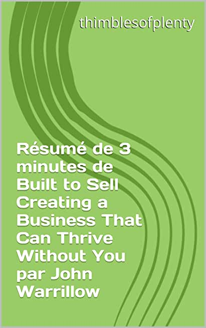 Résumé de 3 minutes de Built to Sell Creating a Business That Can Thrive Without You par John Warrillow (thimblesofplenty 3 Minute Business Book Summary t. 1)