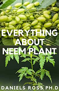 EVERYTHING ABOUT NEEM PLANT: Neem Plant Oil, Healing Properties Uncommon Health Benefits, Extration,Growing and uses