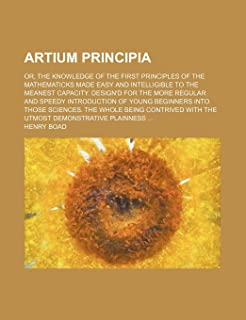 Artium Principia; Or, the Knowledge of the First Principles of the Mathematicks Made Easy and Intelligible to the Meanest Capacity. Design'd for the More Regular and Speedy Introduction of Young Beginners Into Those Sciences. the Whole