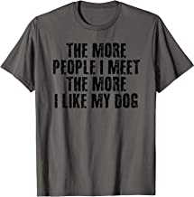 THE MORE PEOPLE I MEET THE MORE I LIKE DOG Funny Gift T-Shirt