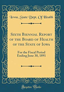 Sixth Biennial Report of the Board of Health of the State of Iowa: For the Fiscal Period Ending June 30, 1891 (Classic Rep...