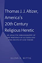 Thomas J. J. Altizer, America's 20th Century Religious Heretic: An Analytic Bibliography of the Writings of Altizer and the Death of God Theme