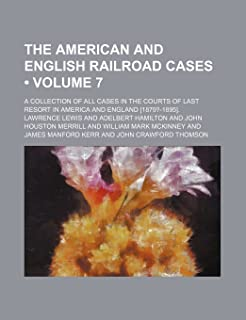 The American and English Railroad Cases (Volume 7); A Collection of All Cases in the Courts of Last Resort in America and ...