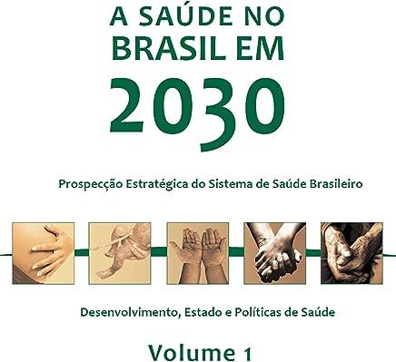 A saúde no Brasil em 2030: desenvolvimento, Estado e políticas de saúde, Vol. 1 (Portuguese Edition)