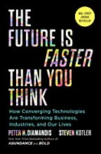 The Future Is Faster Than You Think: How Converging Technologies Are Transforming Business, Industries, and Our Lives (Exp...