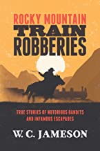Rocky Mountain Train Robberies: True Stories of Notorious Bandits and Infamous Escapades (English Edition)