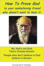 How To Prove God: To Your Nonbelieving Friend Who Doesn't Want To Hear It.