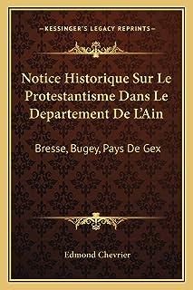 Notice Historique Sur Le Protestantisme Dans Le Departement De L'Ain: Bresse, Bugey, Pays De Gex: Et Lieux Circonvoisins (...