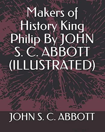 Makers of History  King Philip  By JOHN S. C. ABBOTT   (ILLUSTRATED)