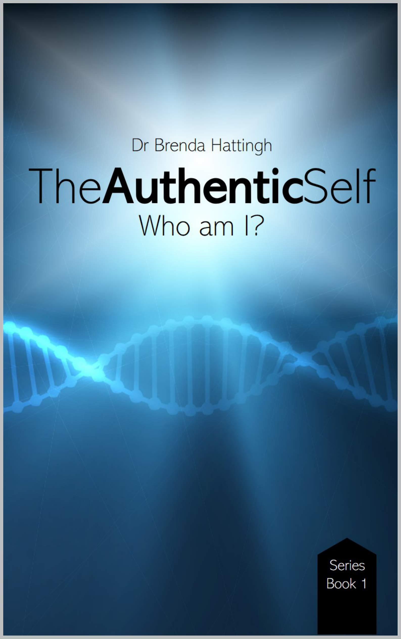 The Authentic Self. Who am I? (Authentic Living and Leading Book 1)