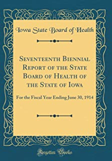 Seventeenth Biennial Report of the State Board of Health of the State of Iowa: For the Fiscal Year Ending June 30, 1914 (C...