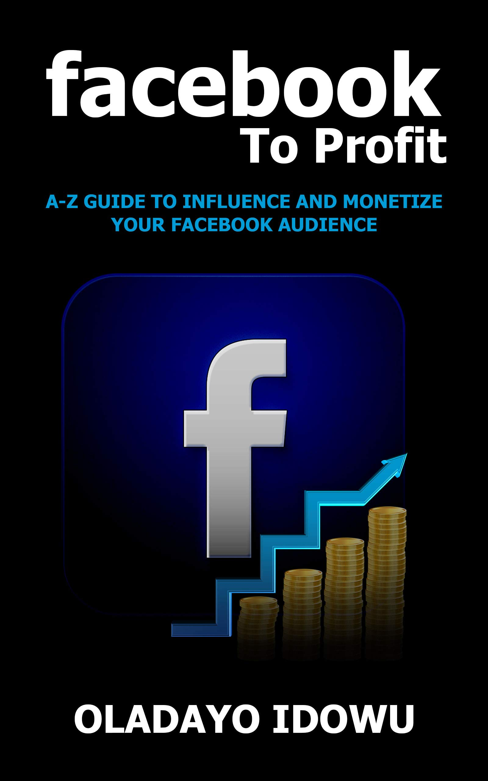 Facebook To Profit: A-Z Guide To Influence And Monetize Your Facebook Audience