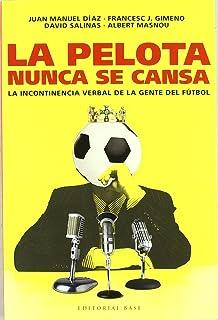 La pelota nunca se cansa/ The Ball Never Gets Tired: La incontinencia verbal de la gente del futbol (Base Hispanica/ Hispanic Base) (Spanish Edition)