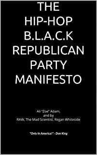 "THE HIP-HOP B.L.A.C.K REPUBLICAN PARTY MANIFESTO: Ali ""Zoe"" Adam, and by RAW, The Mad Scientist, Regan Whiteside"