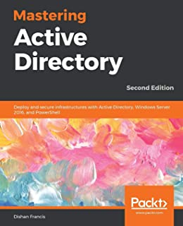Mastering Active Directory: Deploy and secure infrastructures with Active Directory, Windows Server 2016, and PowerShell, ...