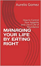 MANAGING YOUR LIFE BY EATING RIGHT: How to Control Your Appetite and Live A Life of Abundance