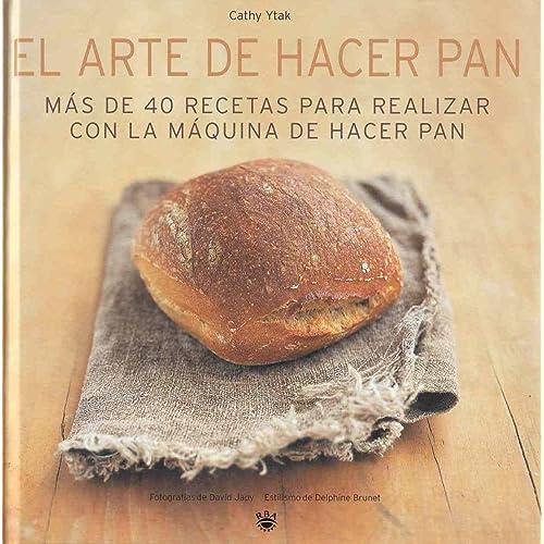El arte de hacer pan: Más de 40 recetas para realizar con la máquina de