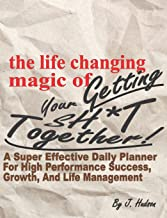 The Life Changing Magic of Getting Your Sh*t Together! A Super Effective Daily Planner for High Performance Growth, Success, and Life Management: A ... Composition Notebook Journal Organizer