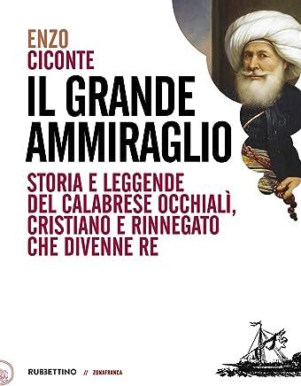 Il grande ammiraglio: Storia e leggende del calabrese Occhialì, cristiano e rinnegato che divenne re