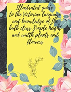 Illustrated guide to the Victorian language and knowledge of the bulb class: Simple height and width plants and flowers ho...