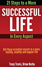 21 Steps to a More Successful Life in Every Aspect: Get these essential secrets to a more healthy, wealthy and happier life