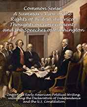 Common Sense, A Summary View of the Rights of British America, Thoughts on Government and the Speeches of Washington: Important Early American ... of Independence and the U.S. Constitution