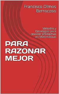 PARA RAZONAR MEJOR: Métodos y Estrategias para resolver problemas en Matemáticas (Spanish Edition)
