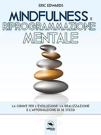 Mindfulness e riprogrammazione mentale: La chiave per l'evoluzione, la realizzazione e l'affermazione di se stessi