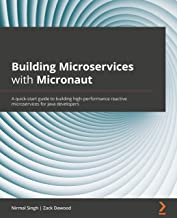 Building Microservices with Micronaut: A quick-start guide to building high-performance reactive microservices for Java de...
