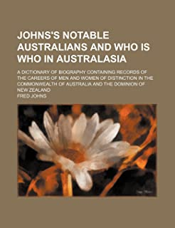 Johns's Notable Australians and Who Is Who in Australasia; A Dictionary of Biography Containing Records of the Careers of ...