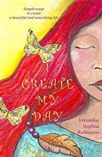I Create My Day: Simple Ways to Create a Beautiful and Nourishing Life