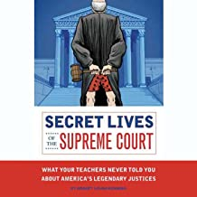 Secret Lives of the Supreme Court: What Your Teachers Never Told you About America's Legendary Justices