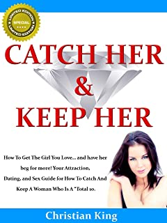 "CATCH HER AND KEEP HER - How To Get The Girl You Love… and have her beg for more! Your Attraction, Dating, and Sex Guide for How To Catch And Keep A Woman Who Is A ""Total 10."""