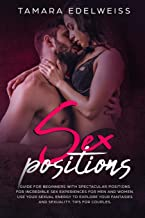 Sex Positions: Guide for Beginners with Spectacular Positions for Incredible Sex Experiences for Men and Women. Use Your Sexual Energy to Explore Your Fantasies and Sexuality. Tips for Couples.