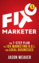 FIX Marketer: The 7-Step Plan to 10X Marketing R.O.I. For Local Businesses