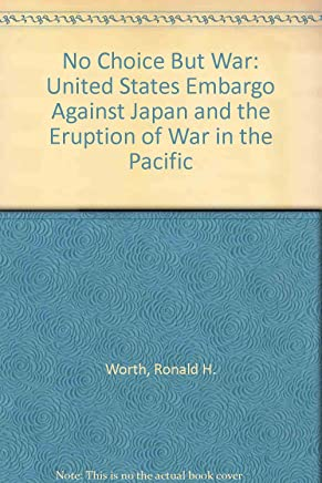 No Choice but War: The United States Embargo Against Japan and the Eruption of War in the Pacific