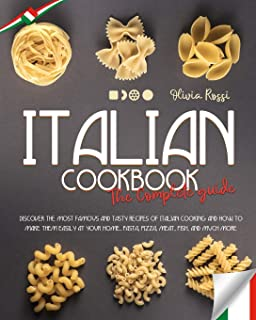 ITALIAN COOKBOOK THE COMPLETE GUIDE: DISCOVER THE MOST FAMOUS AND TASTY RECIPES OF ITALIAN COOKING AND HOW TO MAKE THEM EA...