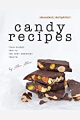 Decadent, Delightful Candy Recipes: Your Guided Trip to the Very Sweetest Treats! Kindle Edition