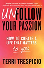 Unfollow Your Passion: How to Create a Life that Matters to You