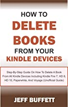 How To Delete Books From Your Kindle Devices: Step-By-Step Guide On How To Delete A Book From All Kindle Devices Including Kindle Fire 7, HD 8, HD 10, Paperwhite, And Voyage (Unofficial Guide)