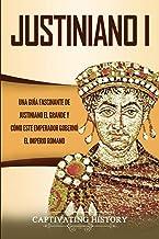 Justiniano I: Una Guía Fascinante de Justiniano el Grande y Cómo este Emperador Gobernó el Imperio Romano