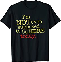 I'm Not Even Supposed To Be Here Today T Shirt T-Shirt