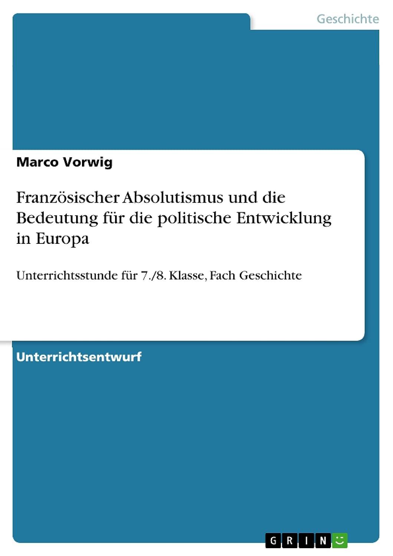 破壊継続中わかるFranz?sischer Absolutismus und die Bedeutung für die politische Entwicklung in Europa: Unterrichtsstunde für 7./8. Klasse, Fach Geschichte (German Edition)