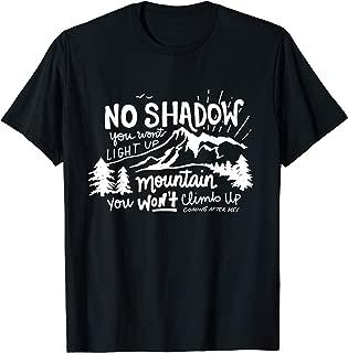 No Shadow You Won't Light Up, Mountain You Won't Climb Up - T-Shirt