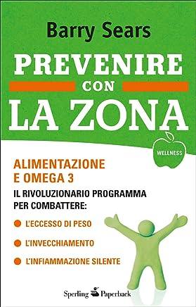 Prevenire con la Zona: Alimentazione e omega 3: il rivoluzionario programma per combattere: Leccesso di peso - Linvecchiamento - Linfiammazione silente (Wellness Paperback)