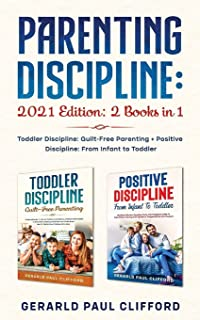 Parenting Discipline: 2021 Edition: 2 Books in 1: Toddler Discipline: Guilt-Free Parenting + Positive Discipline: From Inf...