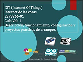 IOT (Internet Of Things). Internet de las cosas. ESP8266-01. Guía Vol: 1: Descripción, funcionamiento, configuración y proyectos prácticos de arranque. (Spanish Edition)