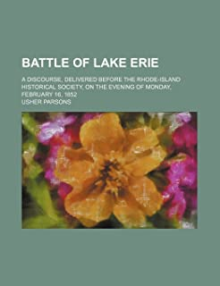 Battle of Lake Erie; A Discourse, Delivered Before the Rhode-Island Historical Society, on the Evening of Monday, February...